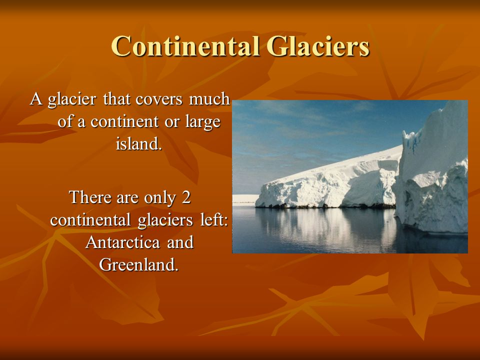 Continental Glaciers A glacier that covers much of a continent or large island.