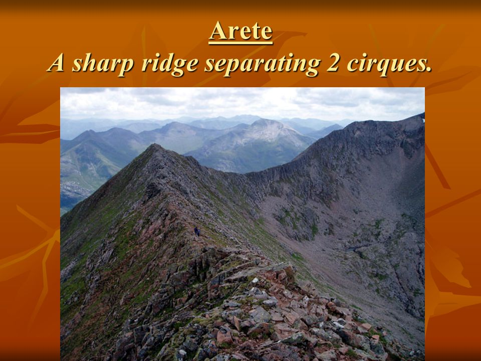 Arete A sharp ridge separating 2 cirques.
