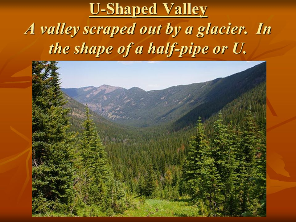 U-Shaped Valley A valley scraped out by a glacier