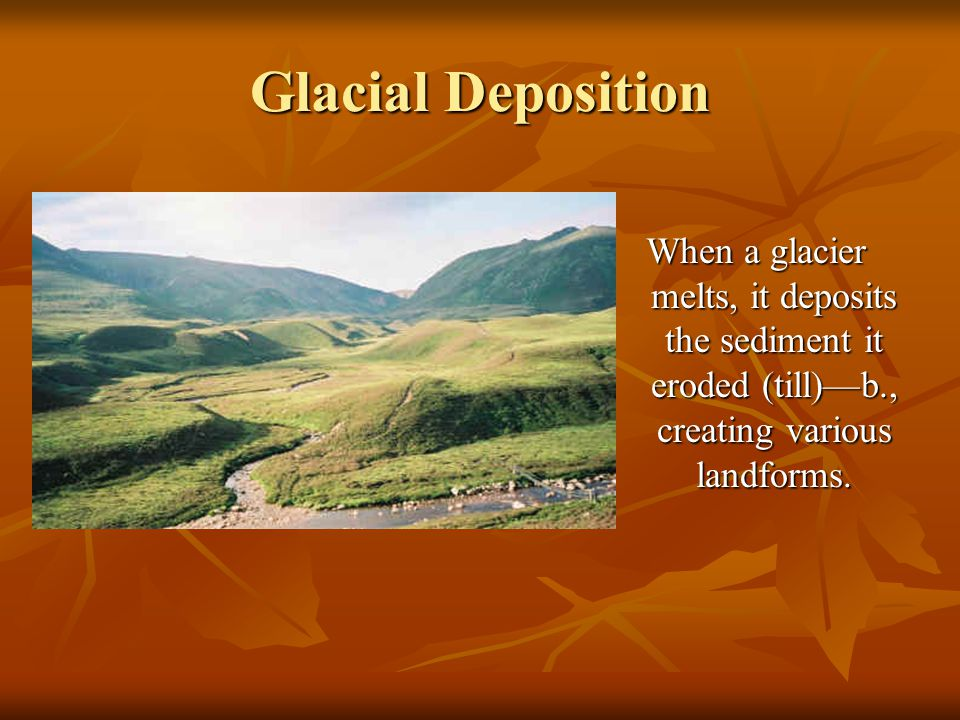 Glacial Deposition When a glacier melts, it deposits the sediment it eroded (till)—b., creating various landforms.