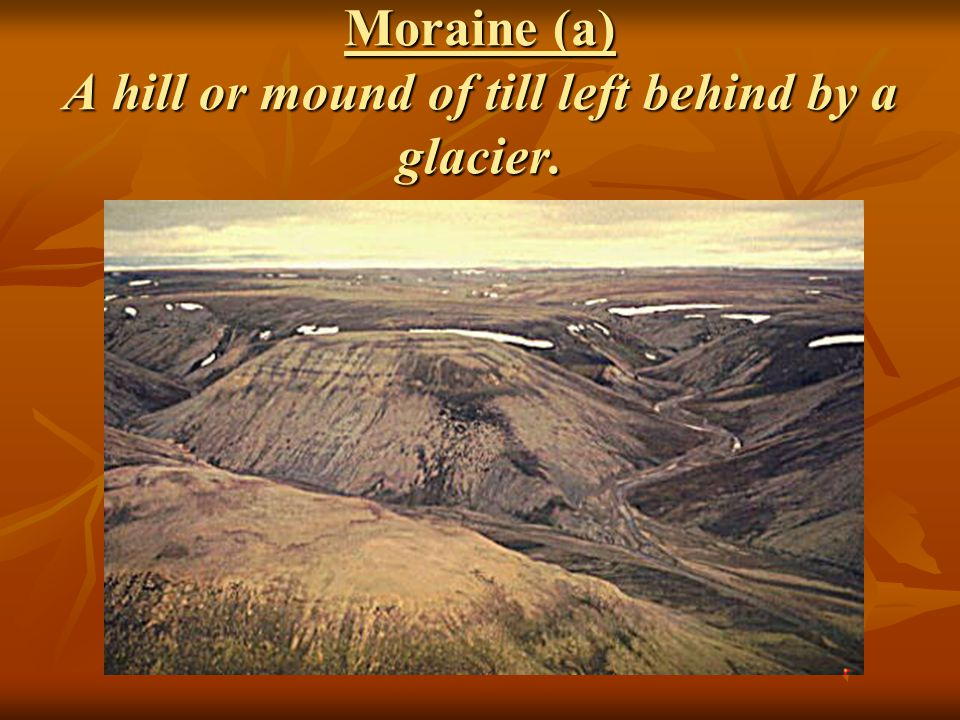 Moraine (a) A hill or mound of till left behind by a glacier.