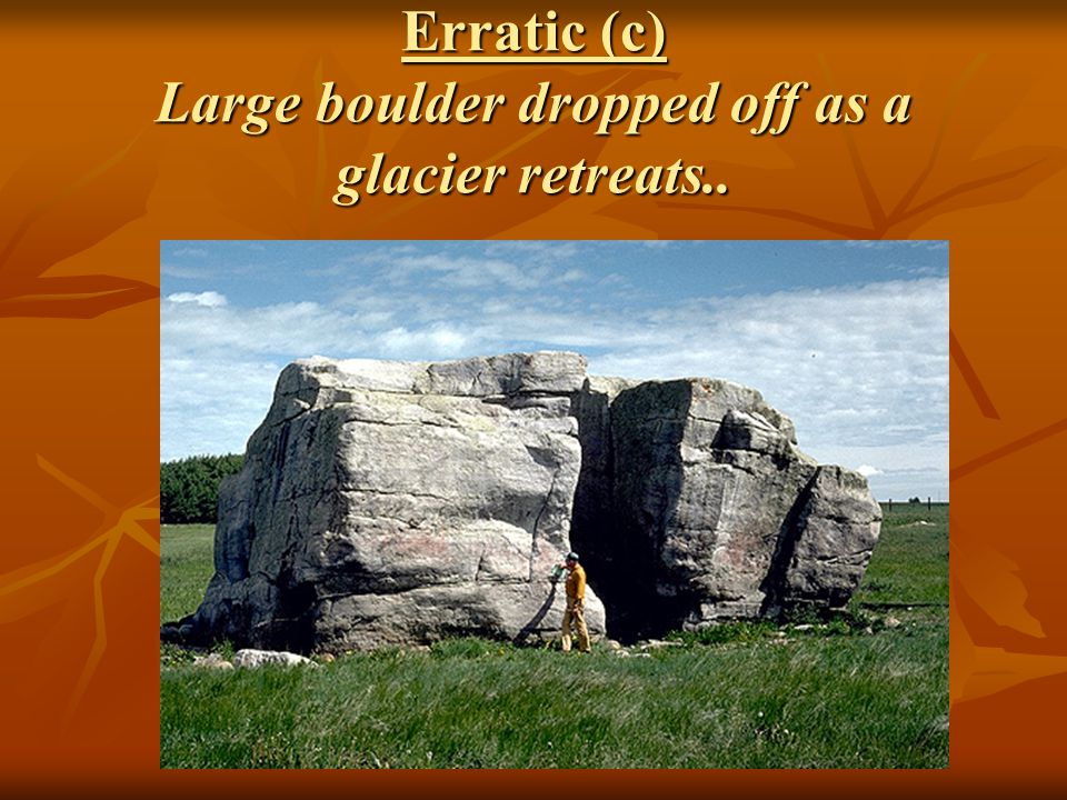 Erratic (c) Large boulder dropped off as a glacier retreats..
