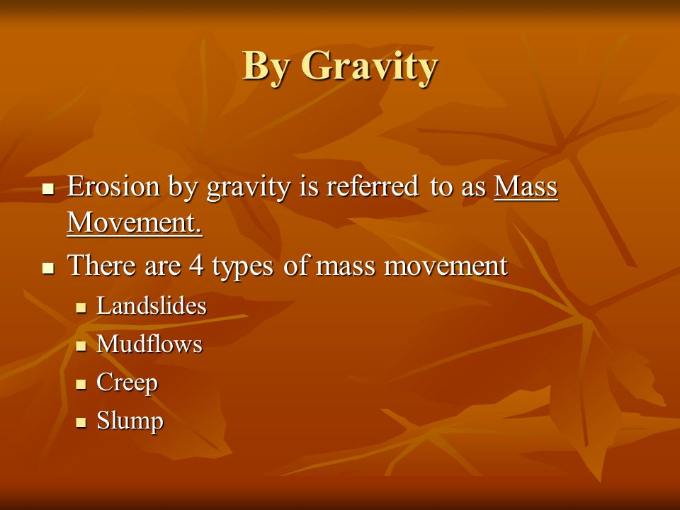 By Gravity Erosion by gravity is referred to as Mass Movement.