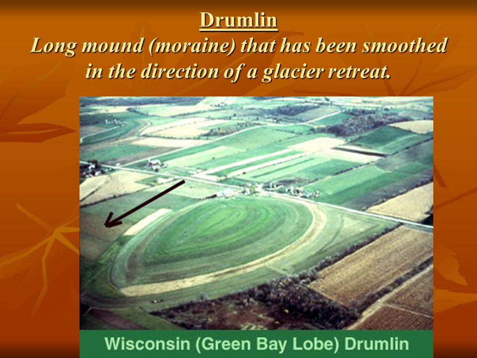 Drumlin Long mound (moraine) that has been smoothed in the direction of a glacier retreat.