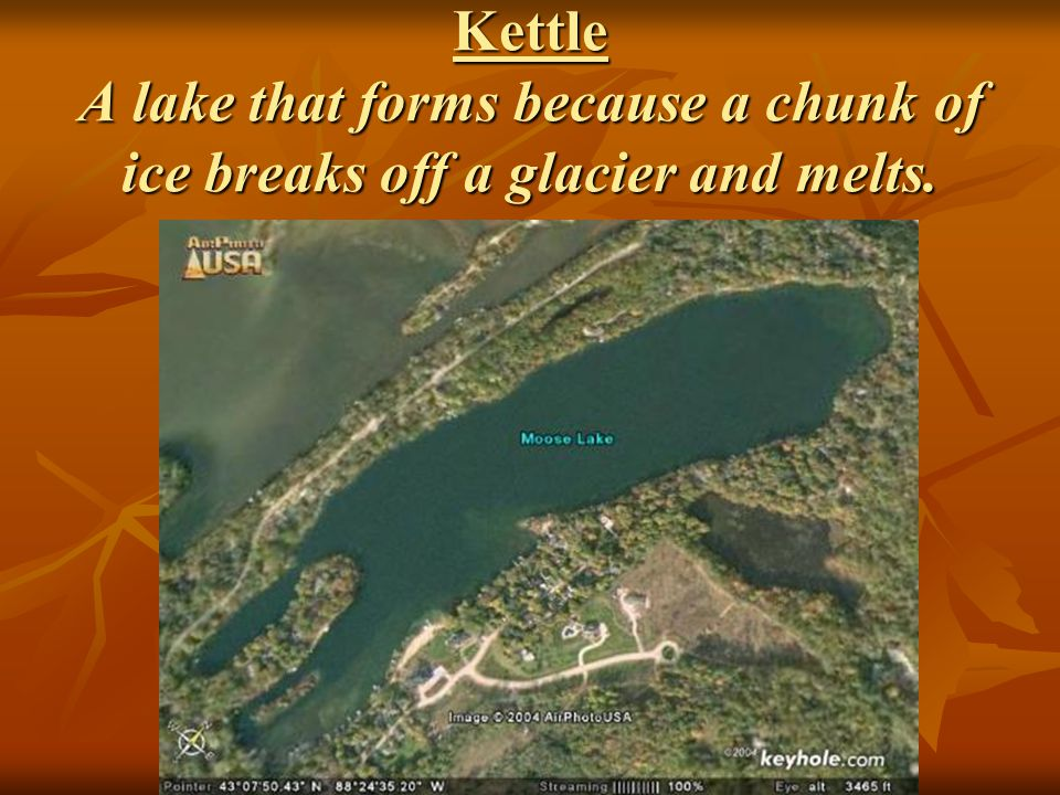 Kettle A lake that forms because a chunk of ice breaks off a glacier and melts.