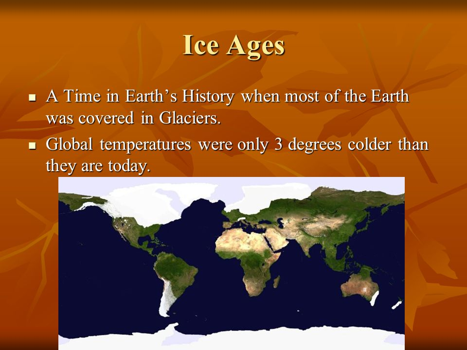 Ice Ages A Time in Earth's History when most of the Earth was covered in Glaciers.