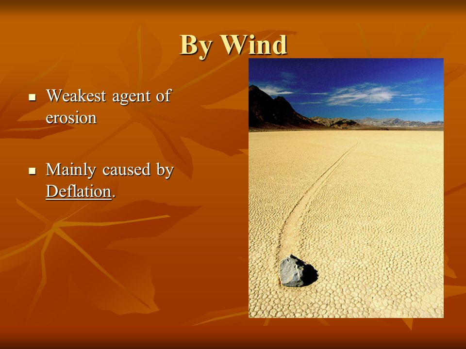 By Wind Weakest agent of erosion Mainly caused by Deflation.