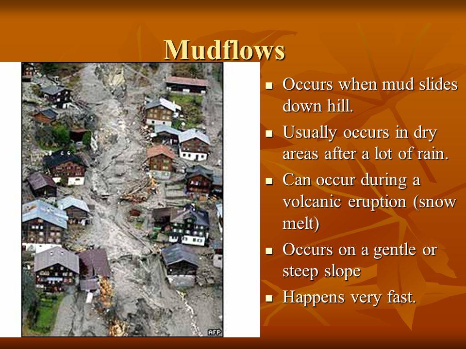 Mudflows Occurs when mud slides down hill.