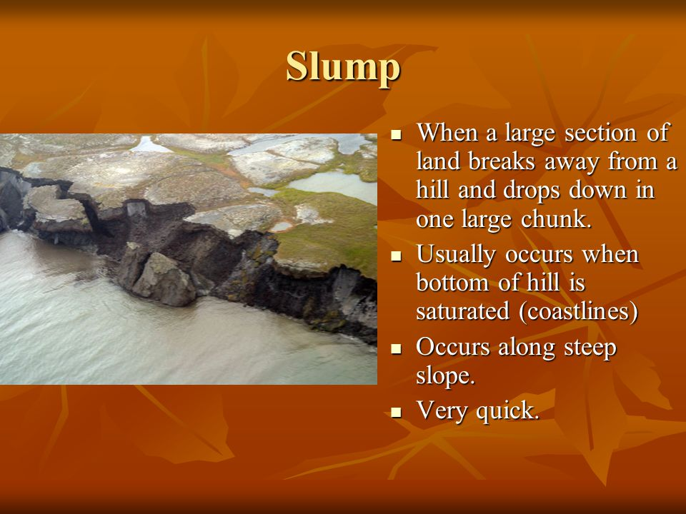 Slump When a large section of land breaks away from a hill and drops down in one large chunk.