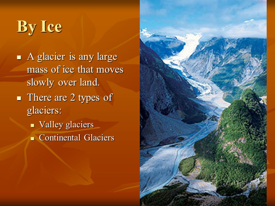By Ice A glacier is any large mass of ice that moves slowly over land.