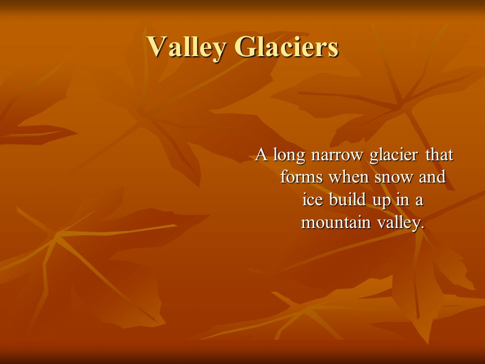 Valley Glaciers A long narrow glacier that forms when snow and ice build up in a mountain valley.