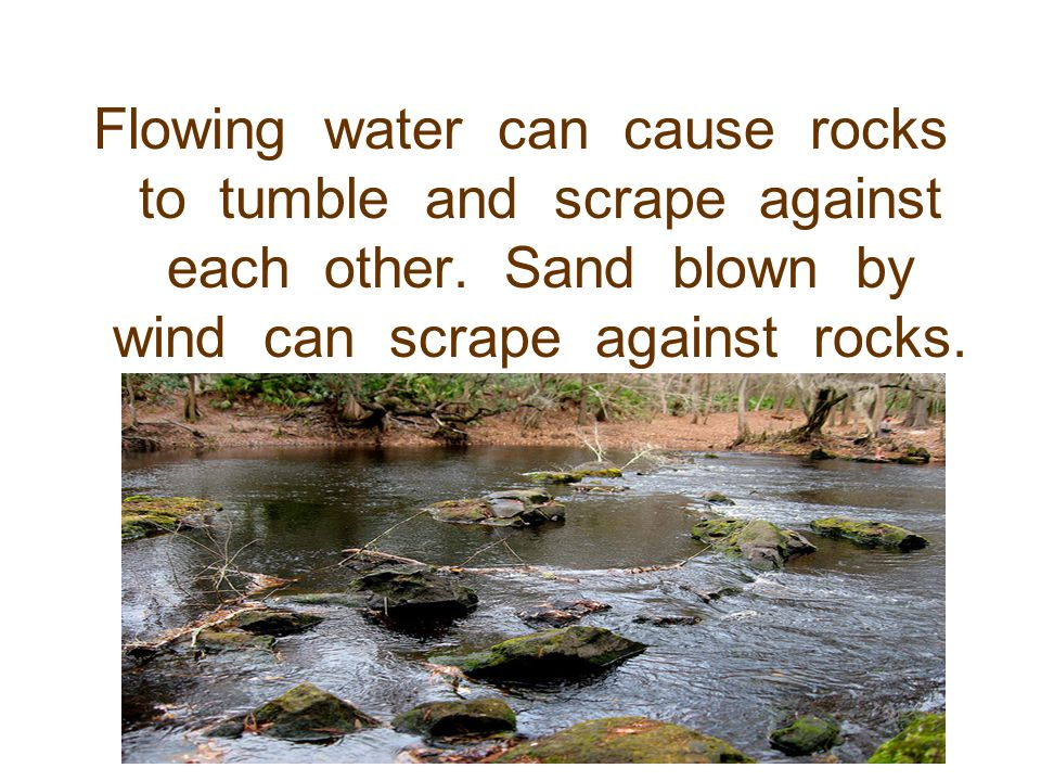 Flowing water can cause rocks to tumble and scrape against each other