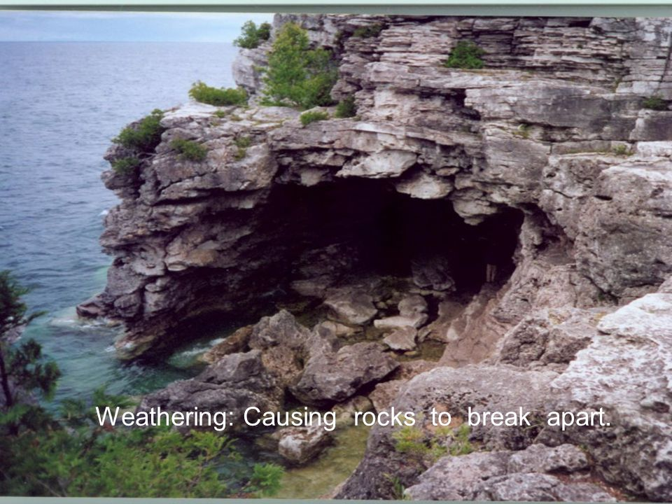 Weathering: Causing rocks to break apart.