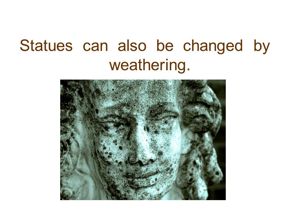 Statues can also be changed by weathering.