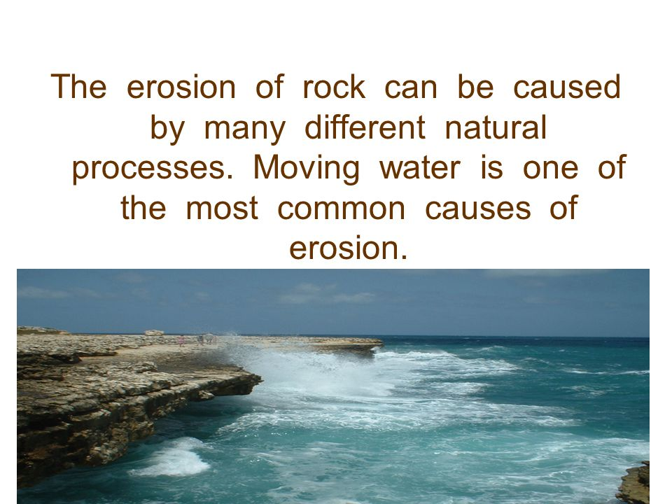 The erosion of rock can be caused by many different natural processes