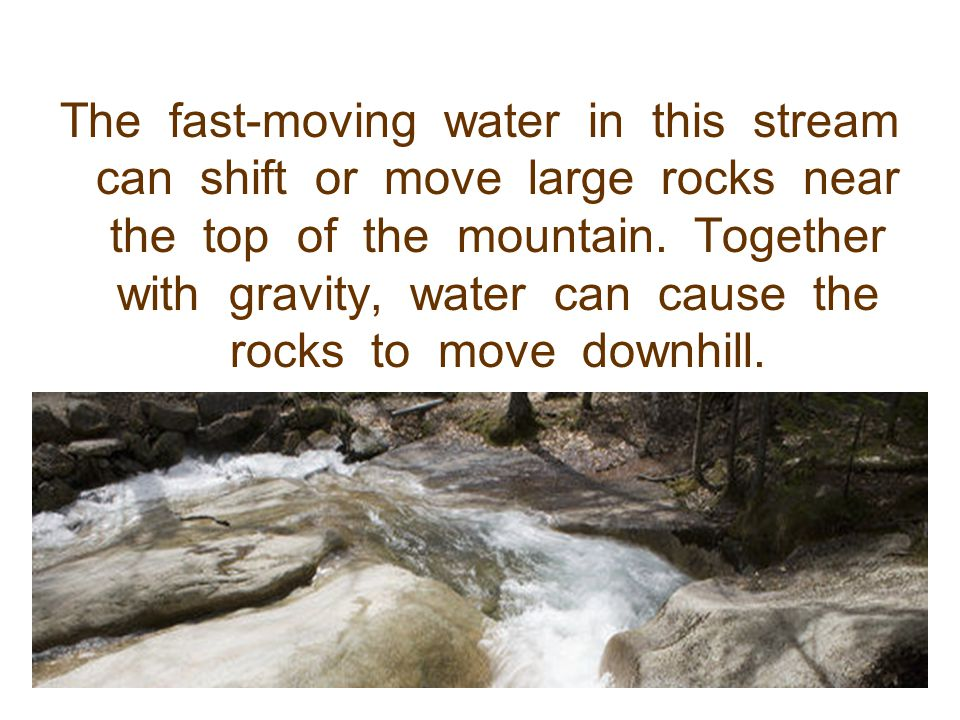 The fast-moving water in this stream can shift or move large rocks near the top of the mountain.