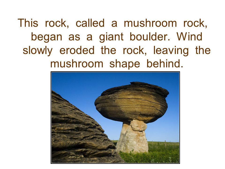 This rock, called a mushroom rock, began as a giant boulder
