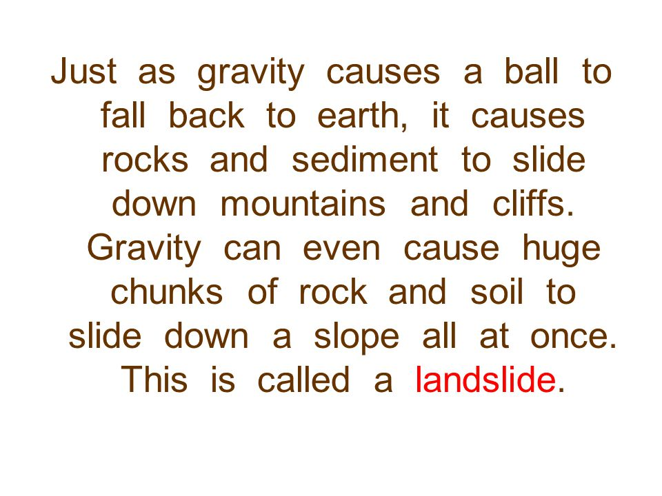 Just as gravity causes a ball to fall back to earth, it causes rocks and sediment to slide down mountains and cliffs.