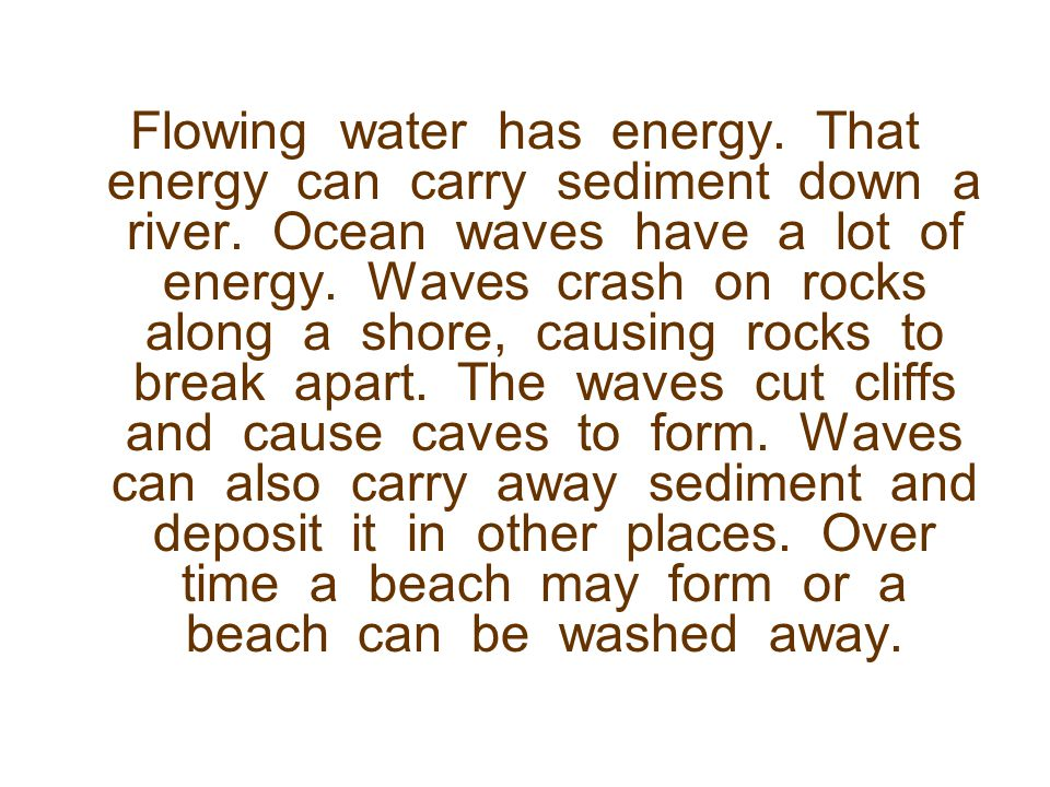 Flowing water has energy. That energy can carry sediment down a river