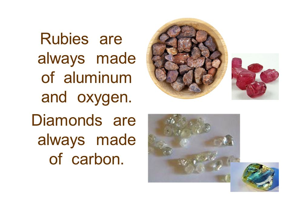 Rubies are always made of aluminum and oxygen.