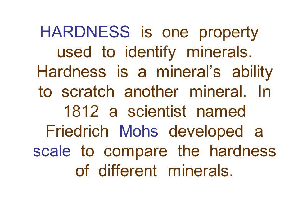 HARDNESS is one property used to identify minerals