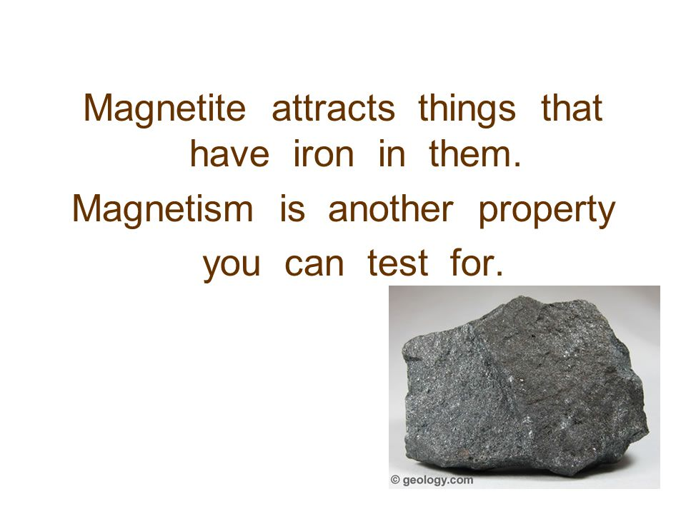 Magnetite attracts things that have iron in them.