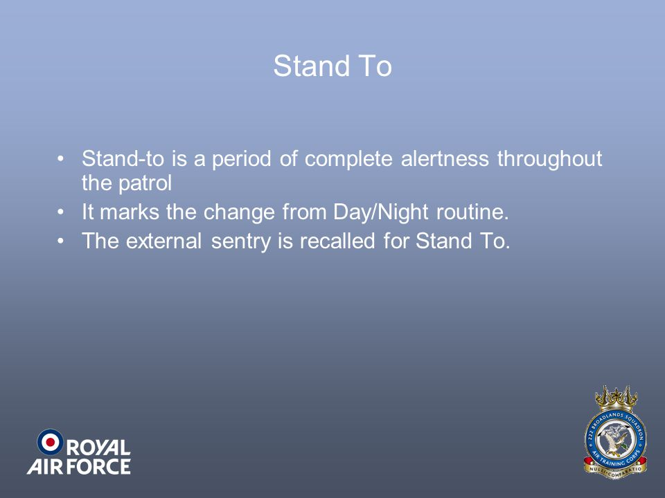 Stand To Stand-to is a period of complete alertness throughout the patrol. It marks the change from Day/Night routine.