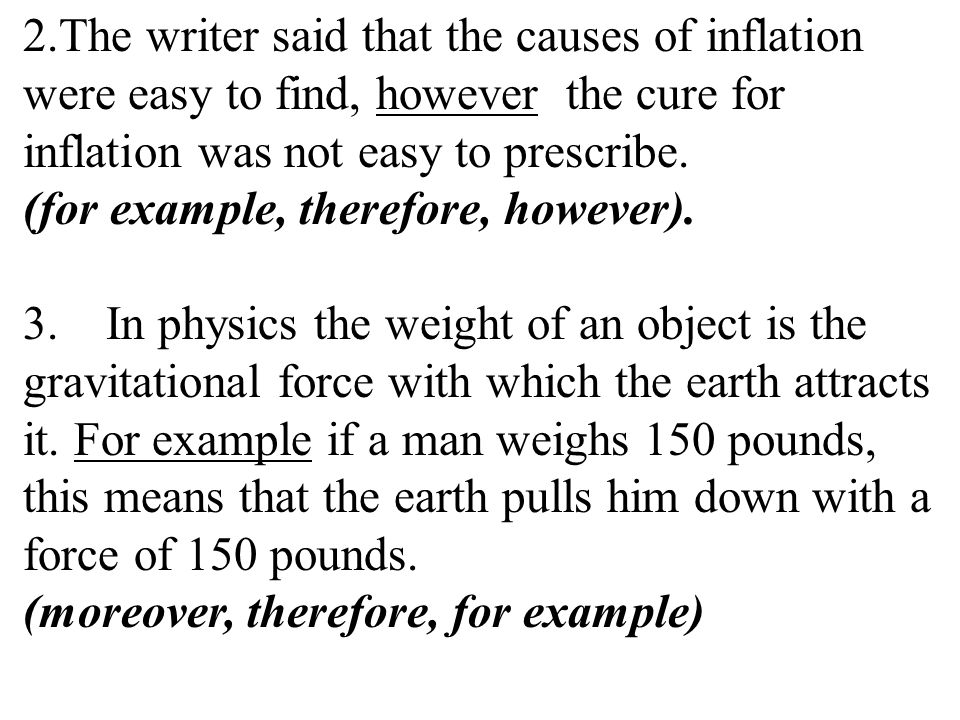 The writer said that the causes of inflation were easy to find, however the cure for inflation was not easy to prescribe. (for example, therefore, however).