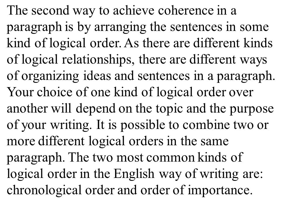 The second way to achieve coherence in a paragraph is by arranging the sentences in some kind of logical order.