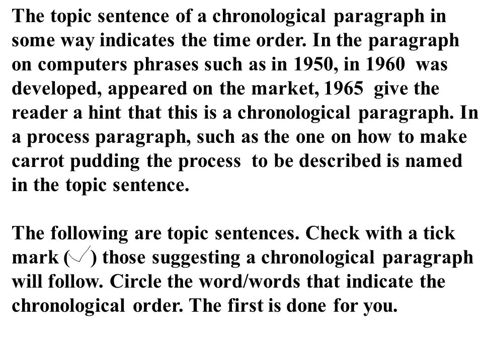 The topic sentence of a chronological paragraph in some way indicates the time order. In the paragraph on computers phrases such as in 1950, in 1960 was developed, appeared on the market, 1965 give the reader a hint that this is a chronological paragraph. In a process paragraph, such as the one on how to make carrot pudding the process to be described is named in the topic sentence.