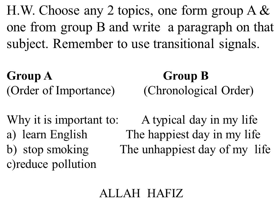 H.W. Choose any 2 topics, one form group A & one from group B and write a paragraph on that subject. Remember to use transitional signals.
