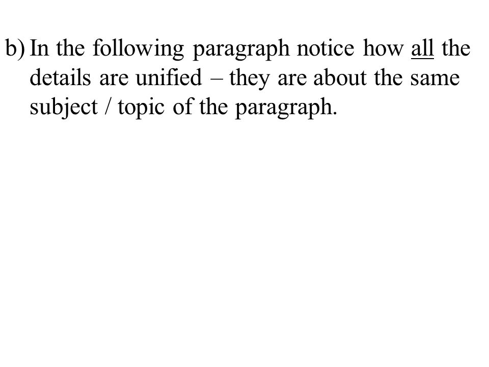 b) In the following paragraph notice how all the details are unified – they are about the same subject / topic of the paragraph.