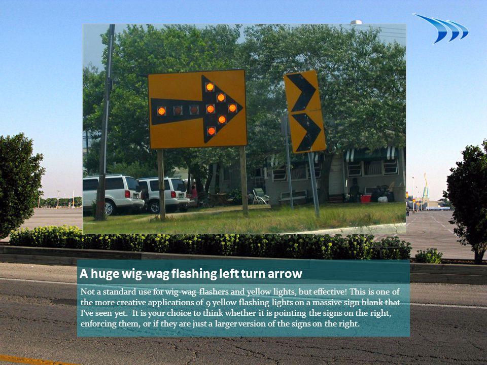 A huge wig-wag flashing left turn arrow