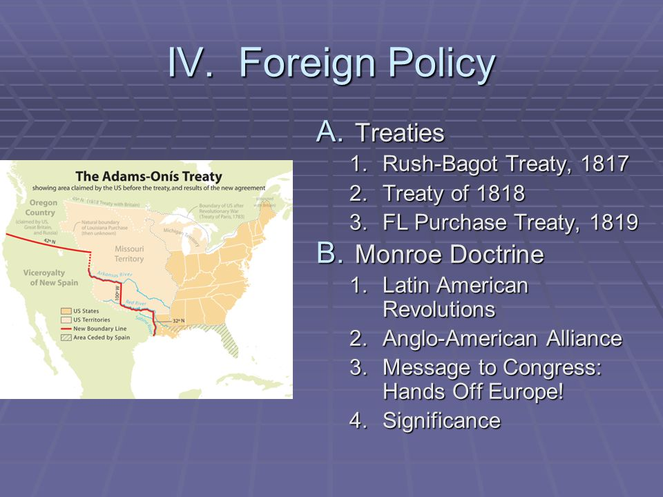 IV. Foreign Policy Treaties Monroe Doctrine Rush-Bagot Treaty, 1817