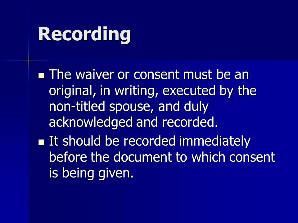 Recording The waiver or consent must be an original, in writing, executed by the non-titled spouse, and duly acknowledged and recorded.