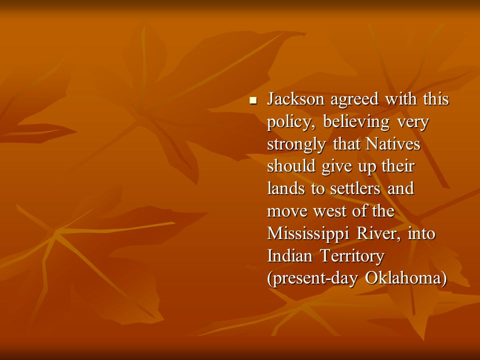 Jackson agreed with this policy, believing very strongly that Natives should give up their lands to settlers and move west of the Mississippi River, into Indian Territory (present-day Oklahoma)