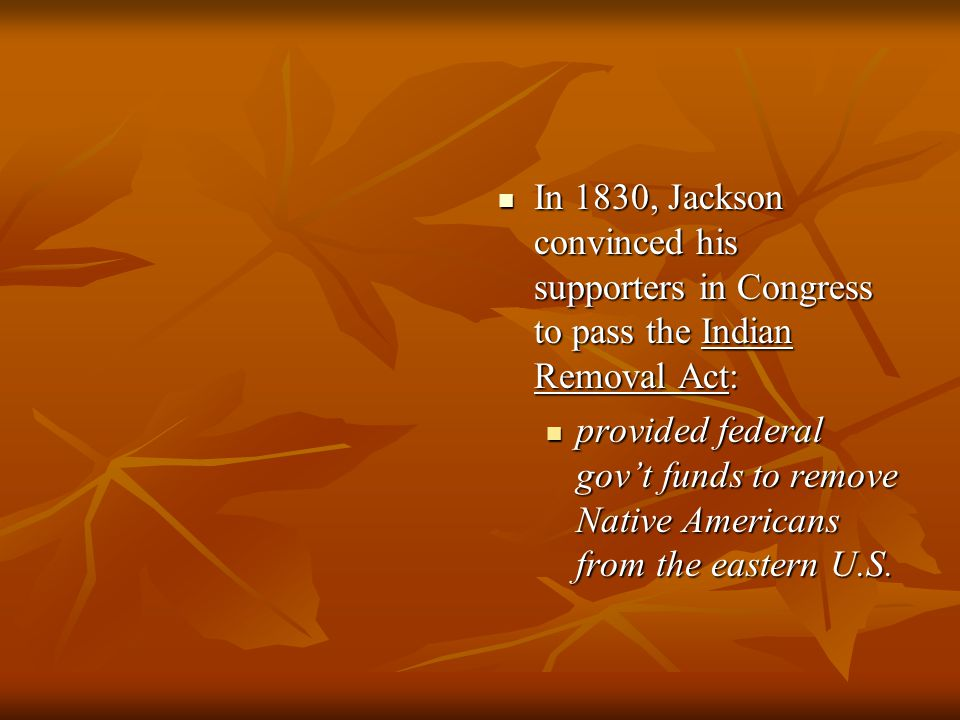 In 1830, Jackson convinced his supporters in Congress to pass the Indian Removal Act: