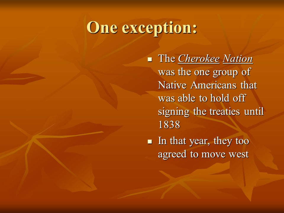 One exception: The Cherokee Nation was the one group of Native Americans that was able to hold off signing the treaties until 1838.