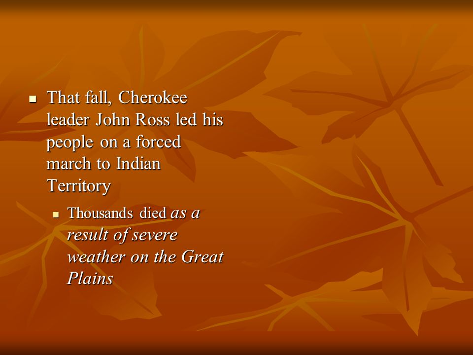 That fall, Cherokee leader John Ross led his people on a forced march to Indian Territory