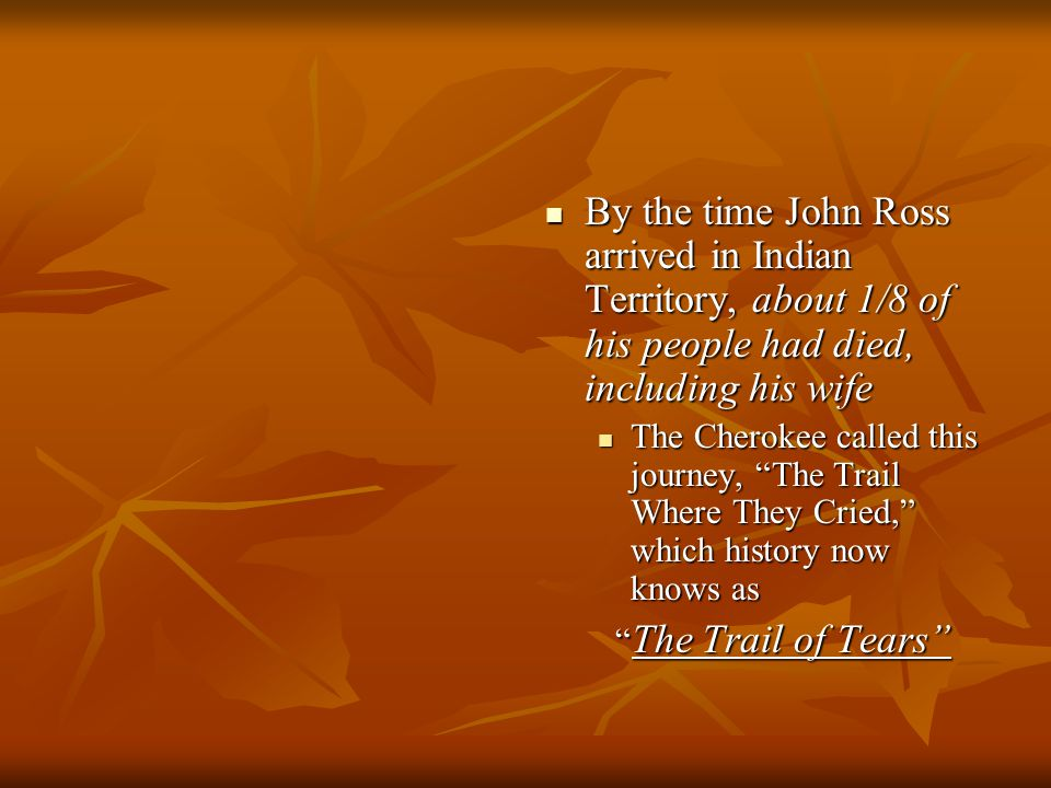 By the time John Ross arrived in Indian Territory, about 1/8 of his people had died, including his wife