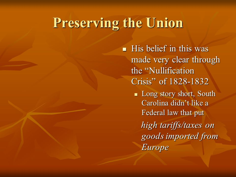 Preserving the Union His belief in this was made very clear through the Nullification Crisis of 1828-1832.