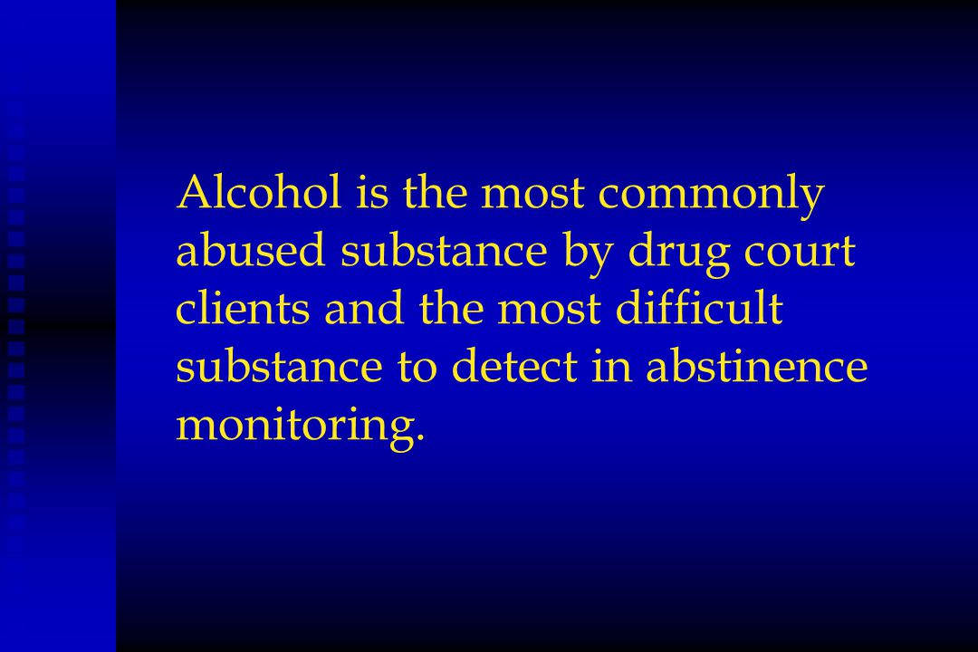 Alcohol is the most commonly abused substance by drug court clients and the most difficult substance to detect in abstinence monitoring.