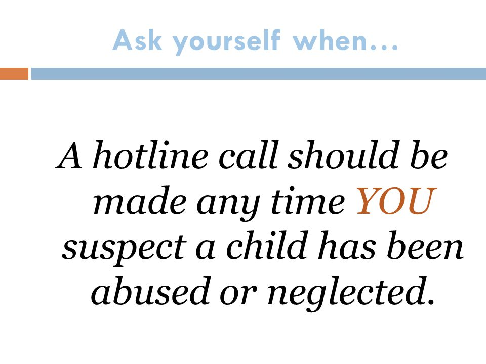 Ask yourself when… A hotline call should be made any time YOU suspect a child has been abused or neglected.