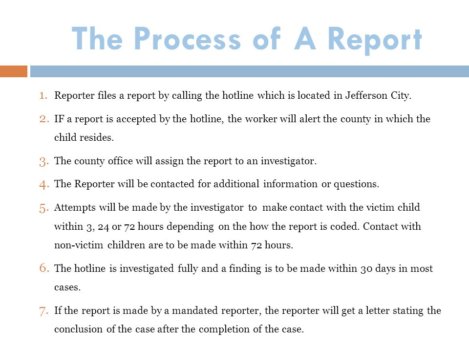 The Process of A Report Reporter files a report by calling the hotline which is located in Jefferson City.