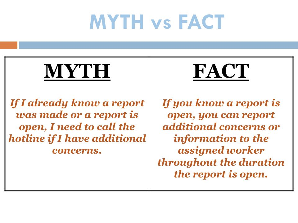 MYTH vs FACT MYTH. If I already know a report was made or a report is open, I need to call the hotline if I have additional concerns.