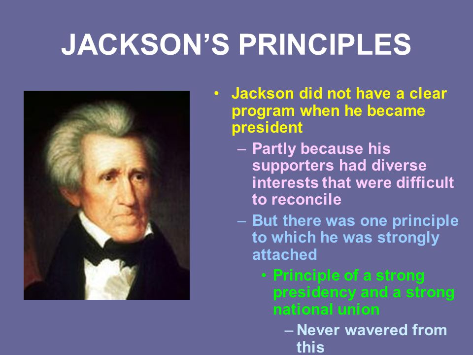 JACKSON'S PRINCIPLES Jackson did not have a clear program when he became president.
