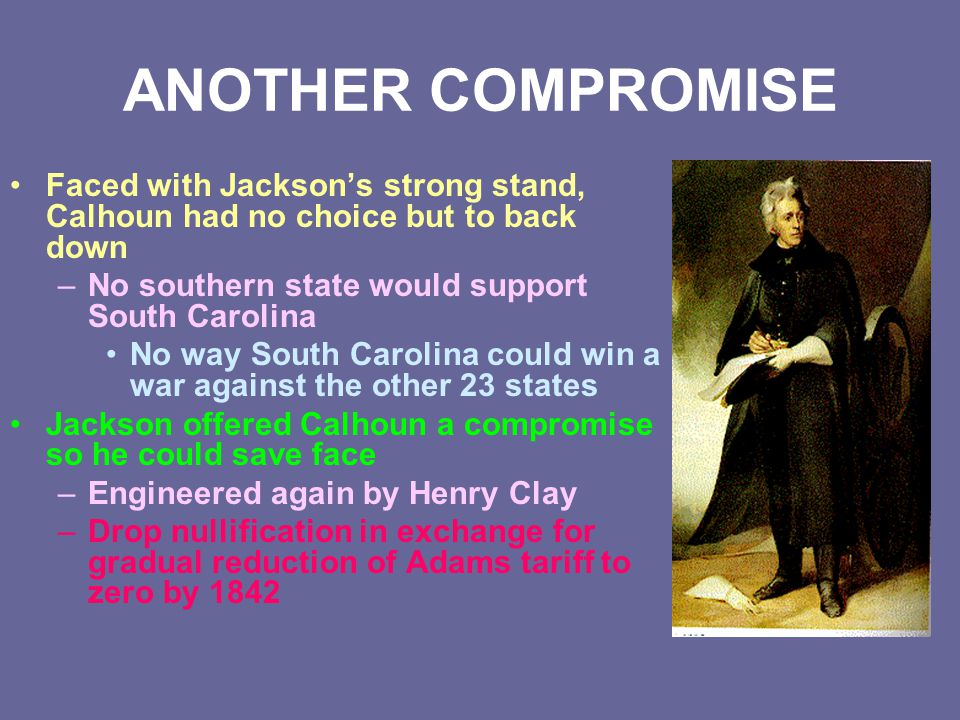 ANOTHER COMPROMISE Faced with Jackson's strong stand, Calhoun had no choice but to back down. No southern state would support South Carolina.
