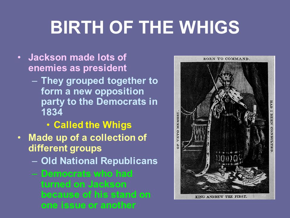BIRTH OF THE WHIGS Jackson made lots of enemies as president