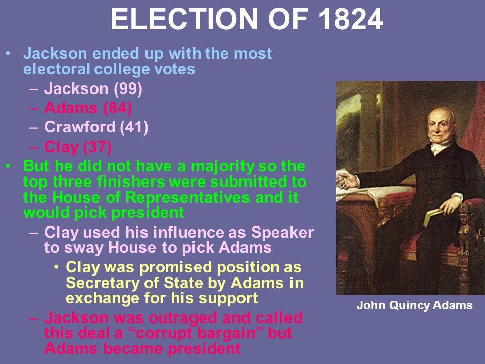 ELECTION OF 1824 Jackson ended up with the most electoral college votes. Jackson (99) Adams (84) Crawford (41)