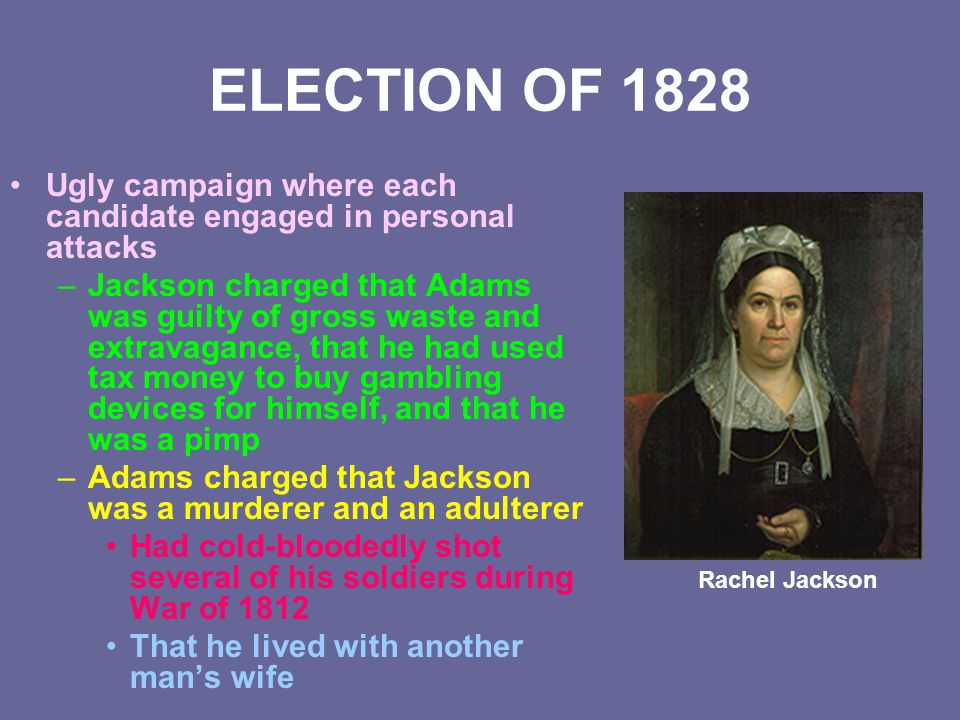 ELECTION OF 1828 Ugly campaign where each candidate engaged in personal attacks.